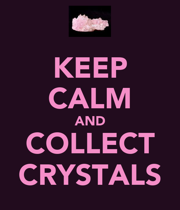 KEEP CALM AND COLLECT CRYSTALS