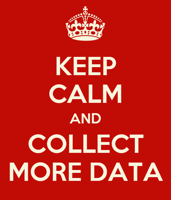 KEEP CALM AND COLLECT MORE DATA