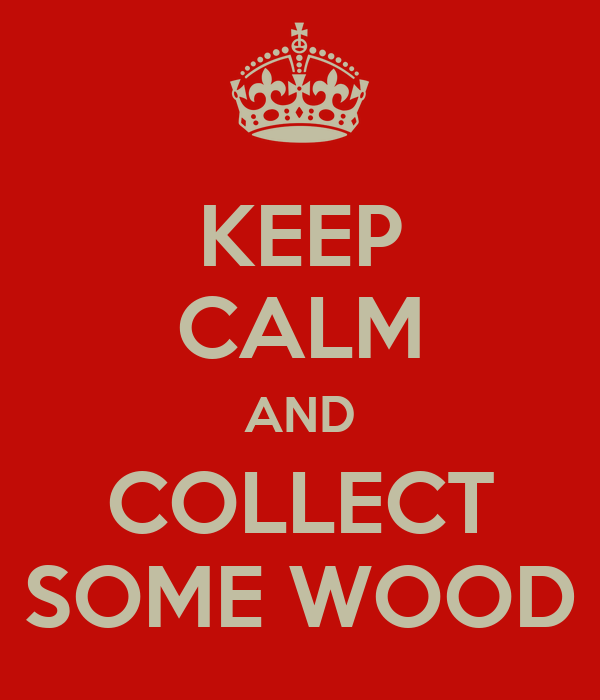 KEEP CALM AND COLLECT SOME WOOD