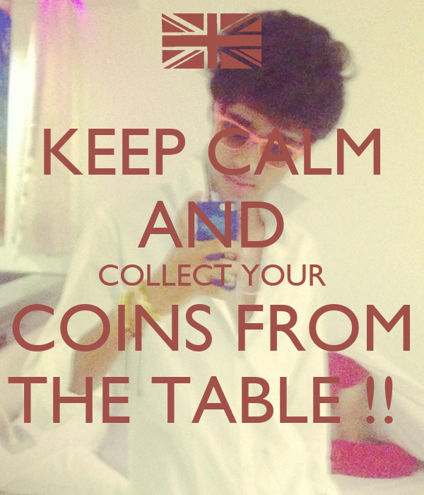 KEEP CALM AND COLLECT YOUR COINS FROM THE TABLE !!