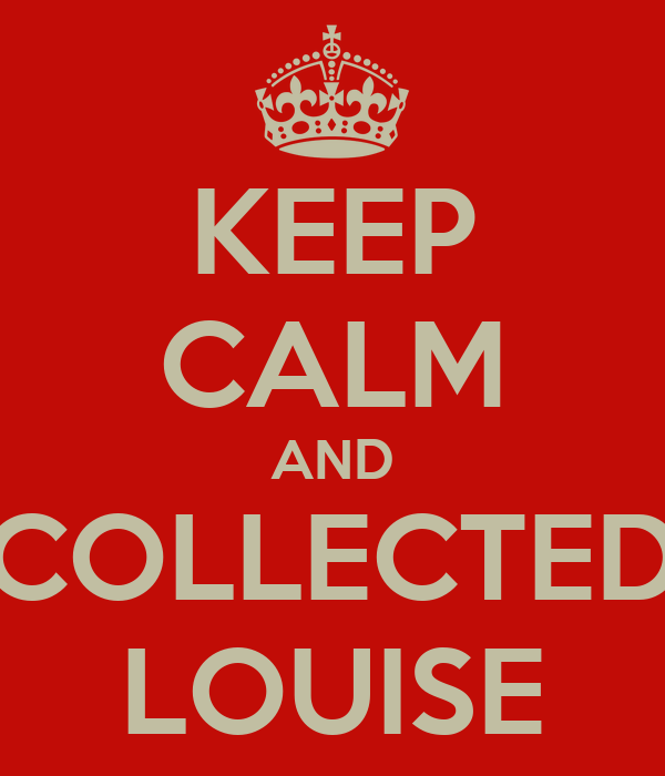 KEEP CALM AND COLLECTED LOUISE