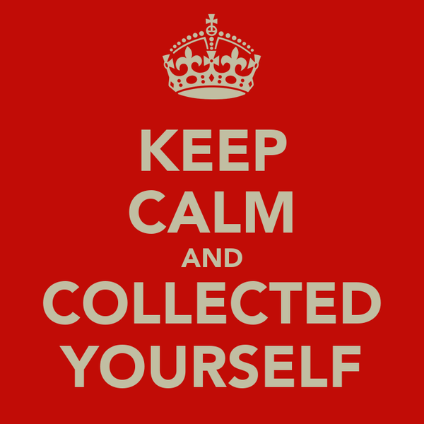 KEEP CALM AND COLLECTED YOURSELF