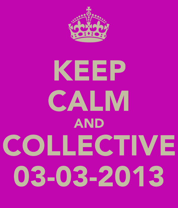 KEEP CALM AND COLLECTIVE 03-03-2013