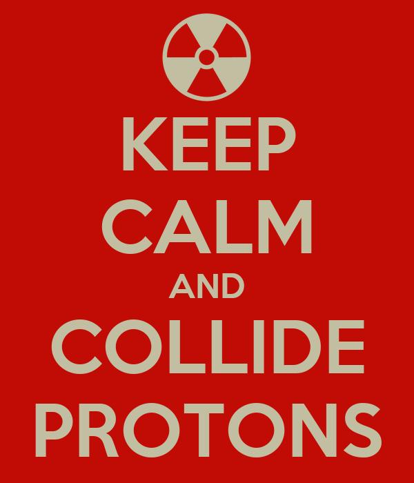 KEEP CALM AND COLLIDE PROTONS