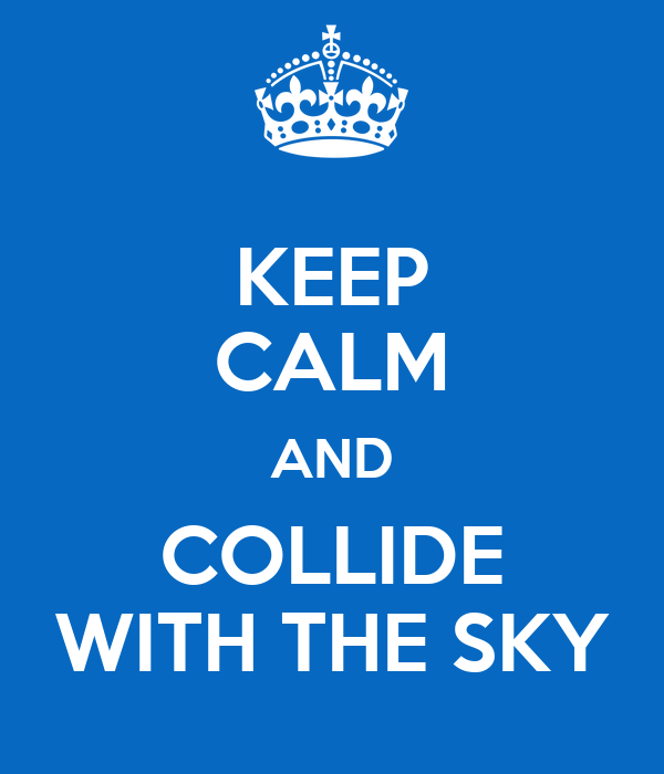 KEEP CALM AND COLLIDE WITH THE SKY