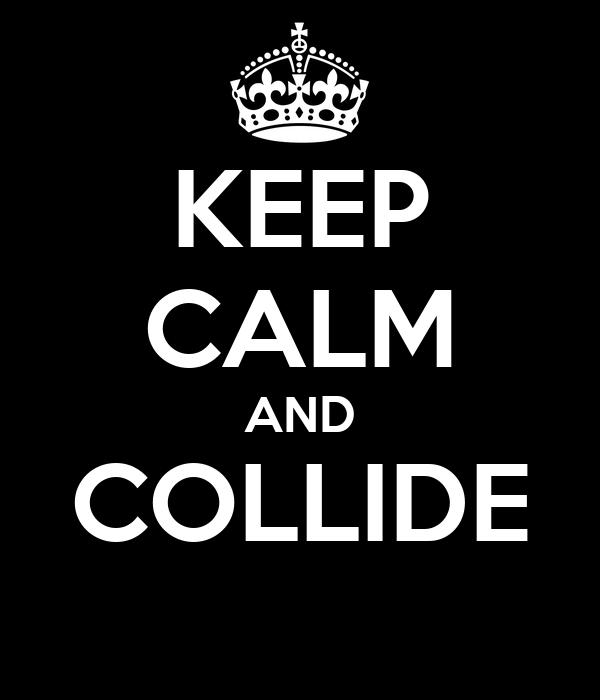 KEEP CALM AND COLLIDE