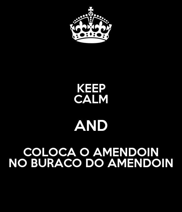 KEEP CALM AND COLOCA O AMENDOIN NO BURACO DO AMENDOIN