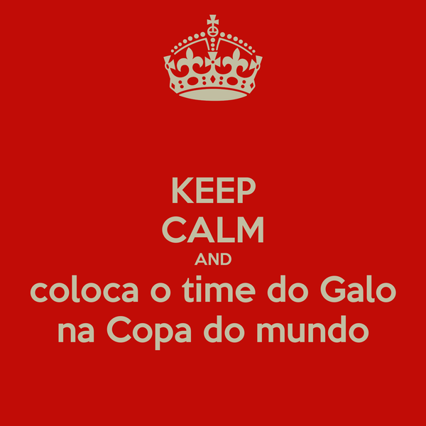 KEEP CALM AND coloca o time do Galo na Copa do mundo