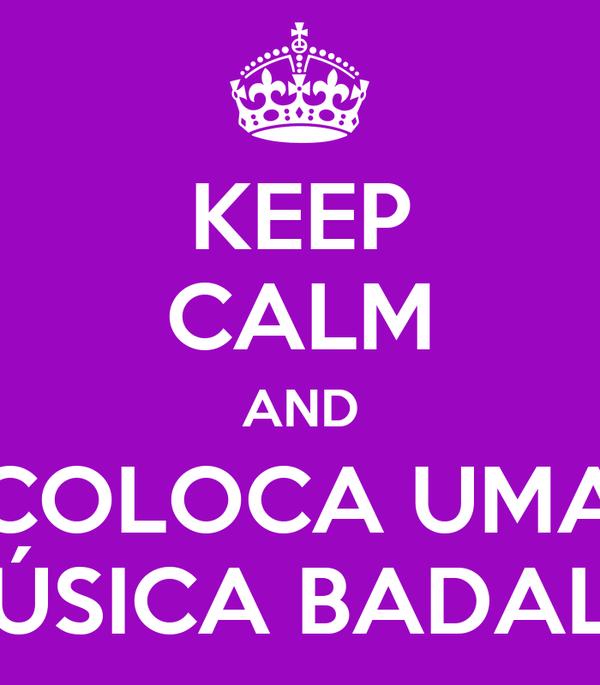 KEEP CALM AND COLOCA UMA MÚSICA BADALO