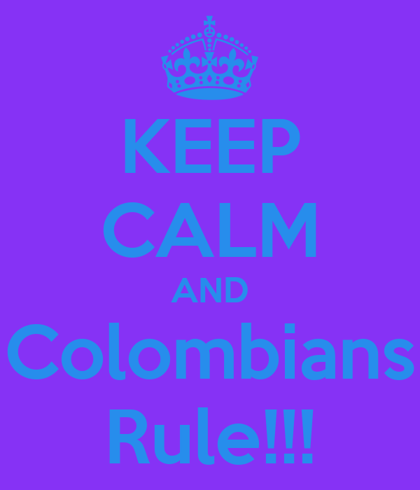 KEEP CALM AND Colombians Rule!!!