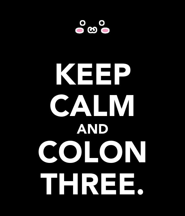 KEEP CALM AND COLON THREE.