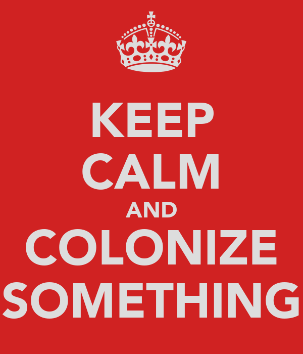 KEEP CALM AND COLONIZE SOMETHING