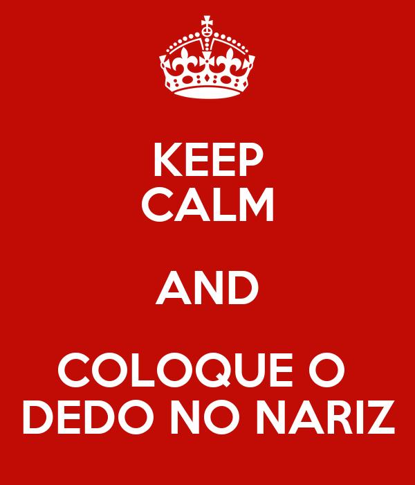 KEEP CALM AND COLOQUE O  DEDO NO NARIZ