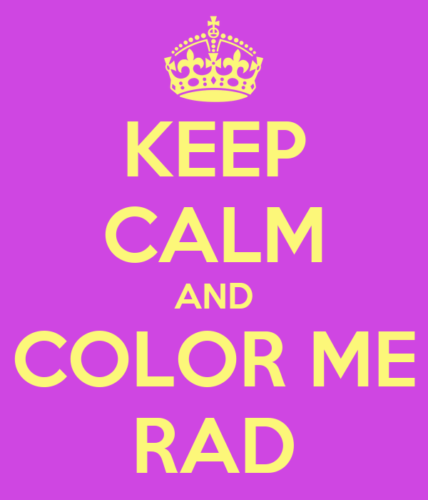 KEEP CALM AND COLOR ME RAD