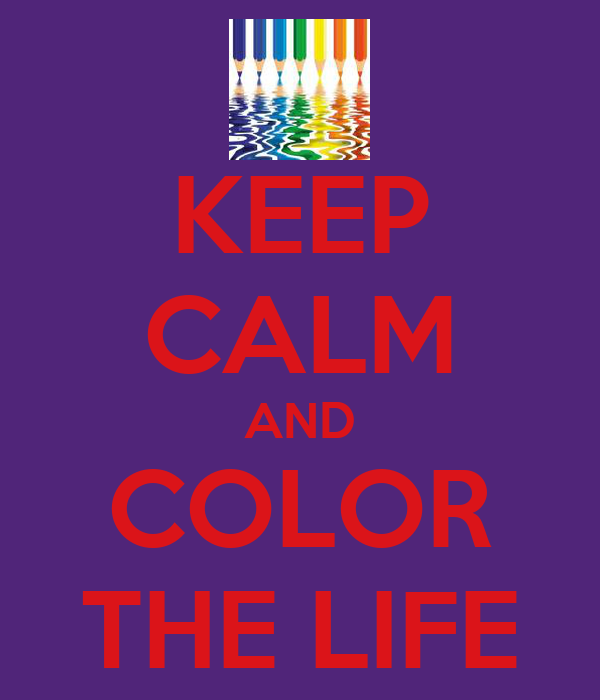 KEEP CALM AND COLOR THE LIFE