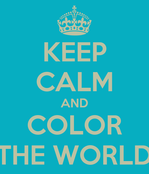 KEEP CALM AND COLOR THE WORLD