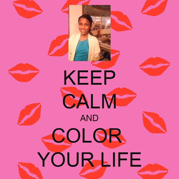 KEEP CALM AND COLOR  YOUR LIFE