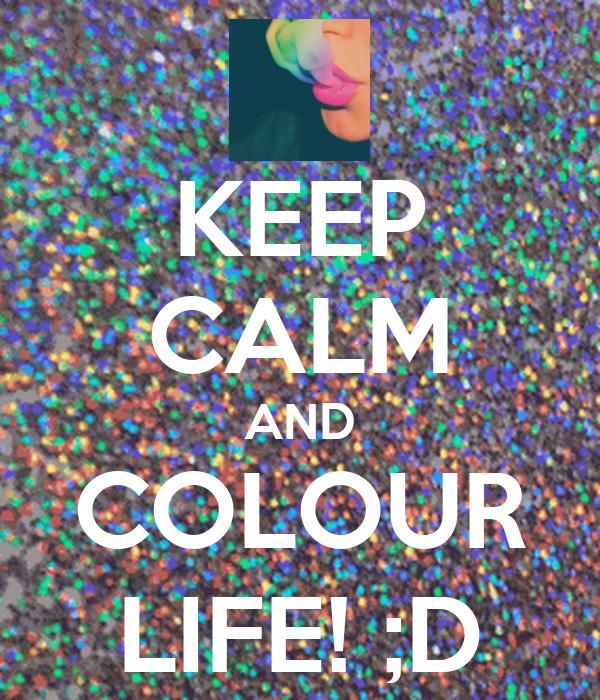 KEEP CALM AND COLOUR LIFE! ;D