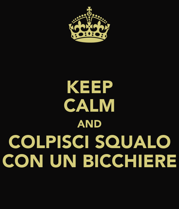 KEEP CALM AND COLPISCI SQUALO CON UN BICCHIERE