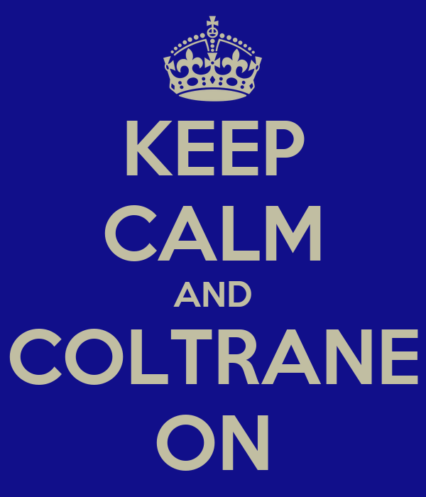 KEEP CALM AND COLTRANE ON