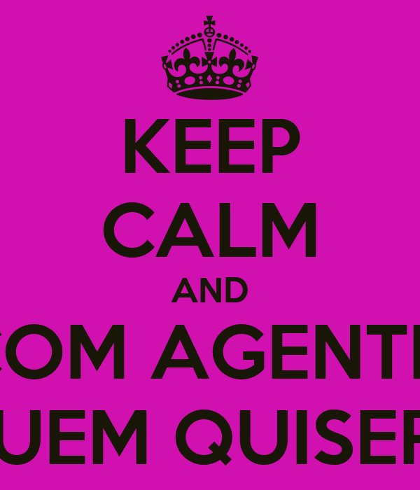 KEEP CALM AND COM AGENTE  QUEM QUISER...