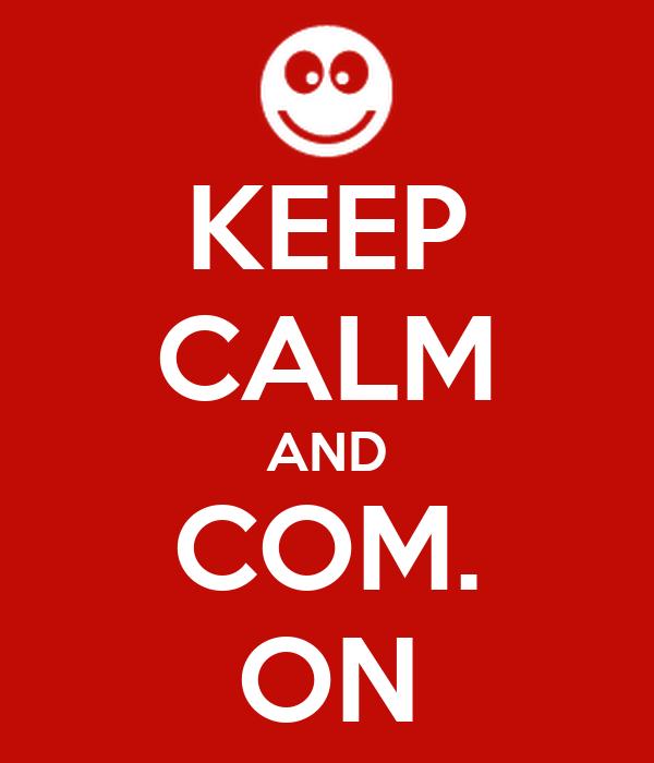 KEEP CALM AND COM. ON
