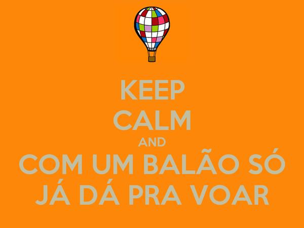 KEEP CALM AND COM UM BALÃO SÓ JÁ DÁ PRA VOAR