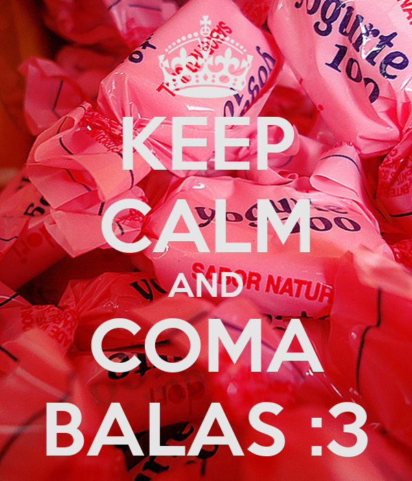 KEEP CALM AND COMA BALAS :3