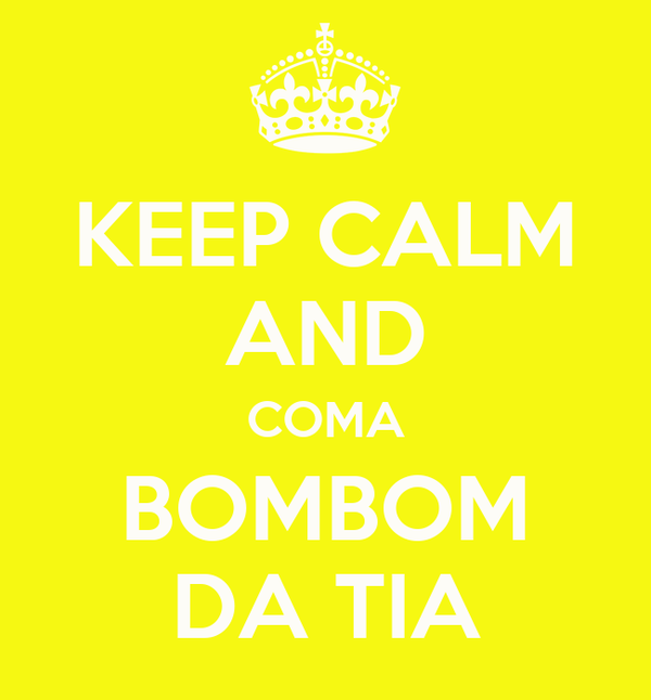 KEEP CALM AND COMA BOMBOM DA TIA