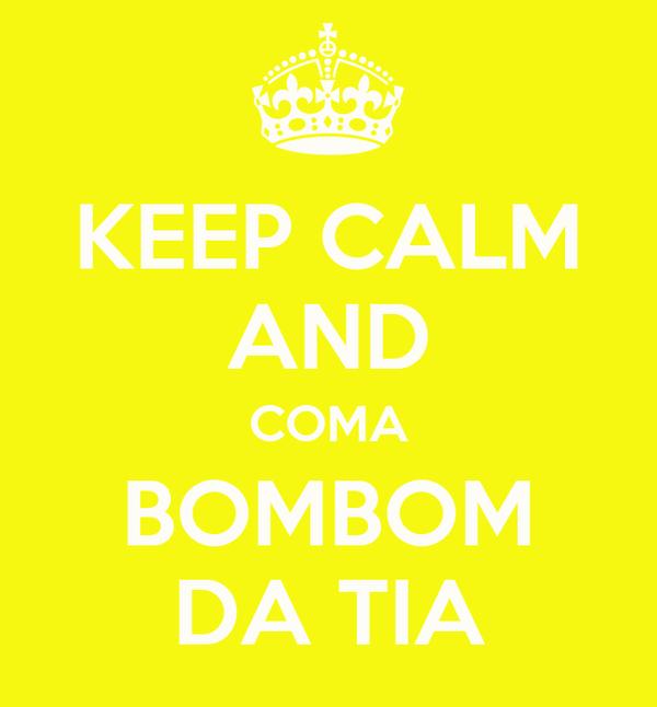KEEP CALM AND COMA BOMBOM DA TIA