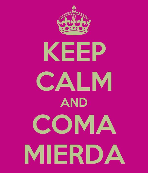 KEEP CALM AND COMA MIERDA