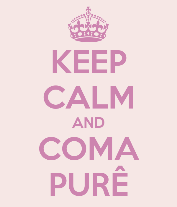 KEEP CALM AND COMA PURÊ