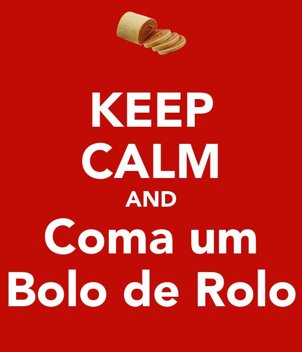 KEEP CALM AND Coma um Bolo de Rolo