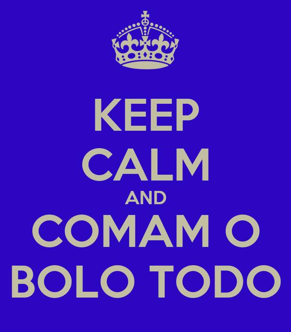 KEEP CALM AND COMAM O BOLO TODO