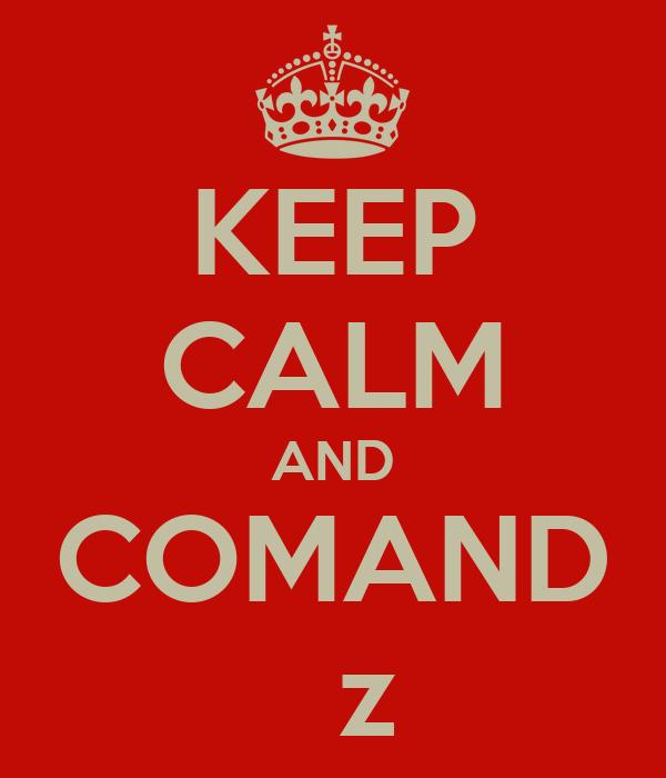 KEEP CALM AND COMAND   z