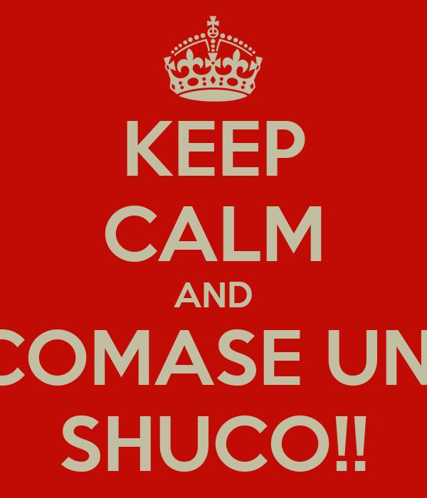 KEEP CALM AND COMASE UN  SHUCO!!
