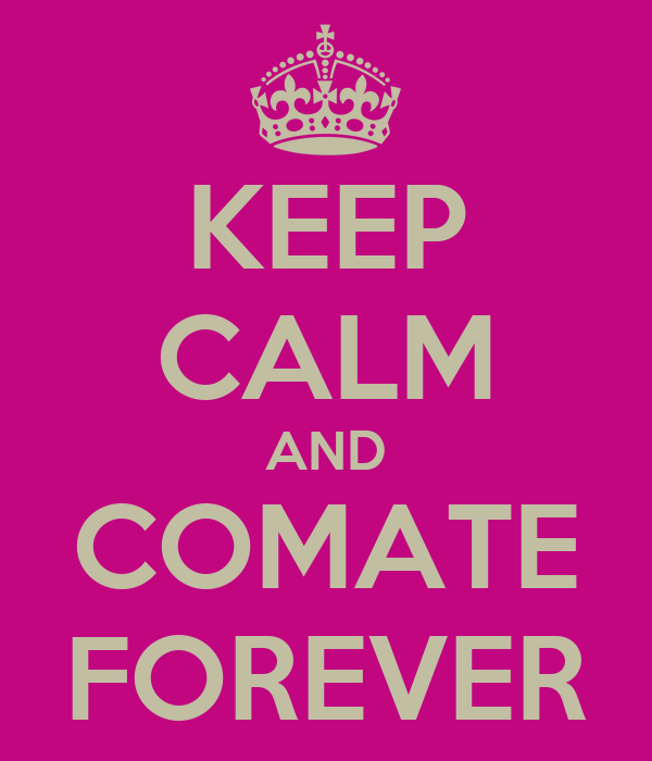 KEEP CALM AND COMATE FOREVER