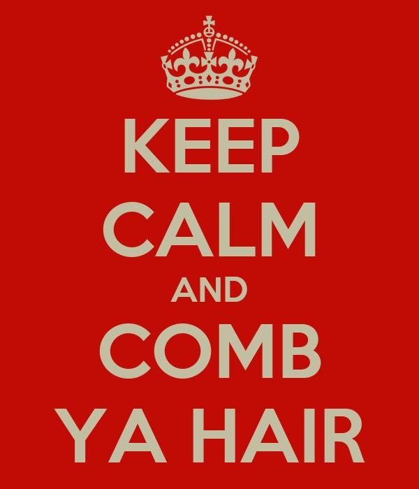 KEEP CALM AND COMB YA HAIR