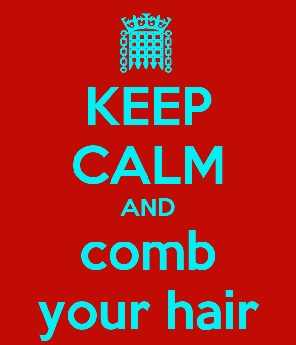 KEEP CALM AND comb your hair