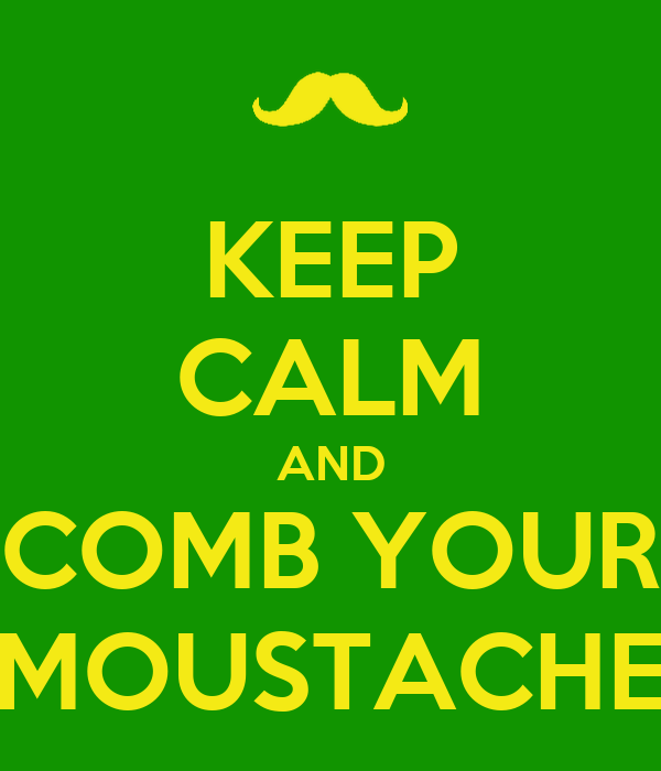 KEEP CALM AND COMB YOUR MOUSTACHE