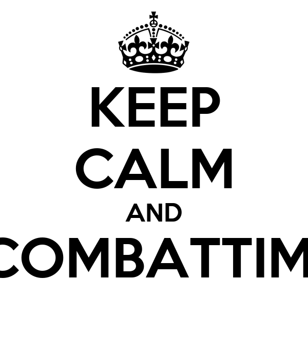 KEEP CALM AND COMBATTIMI