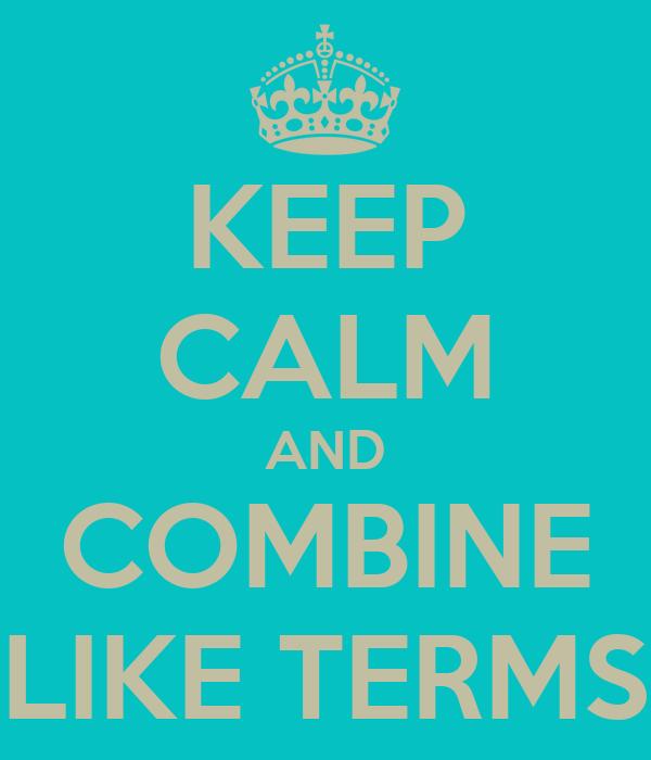 KEEP CALM AND COMBINE LIKE TERMS