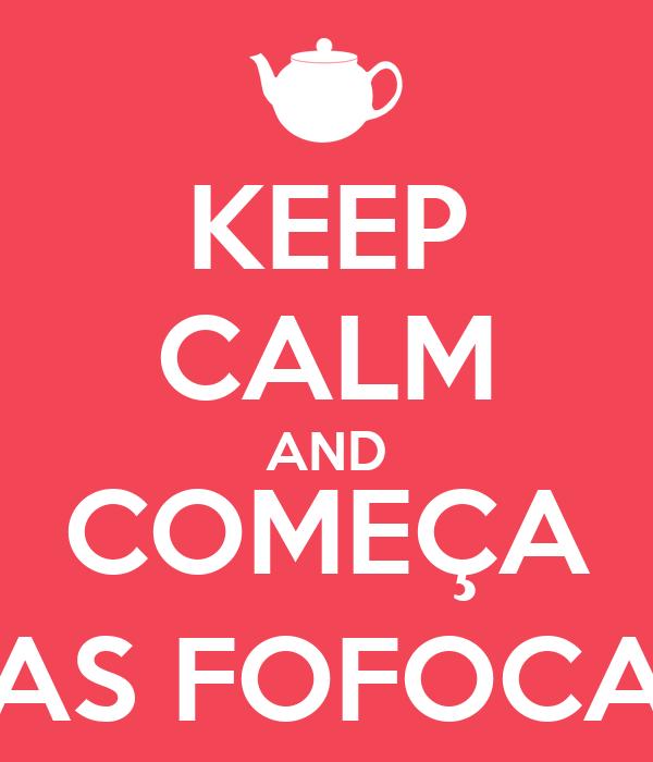 KEEP CALM AND COMEÇA AS FOFOCA