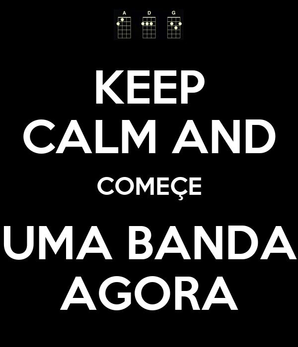 KEEP CALM AND COMEÇE UMA BANDA AGORA