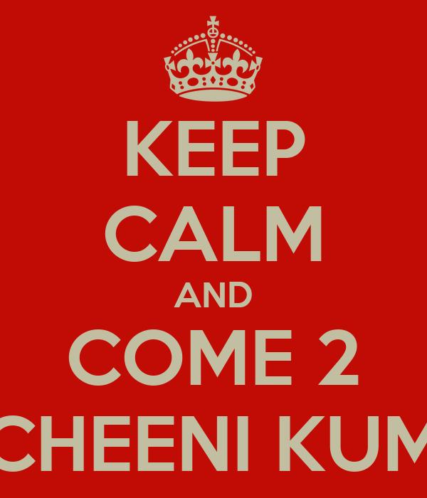 KEEP CALM AND COME 2 CHEENI KUM