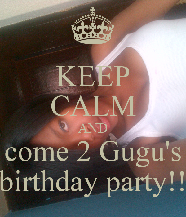 KEEP CALM AND come 2 Gugu's birthday party!!