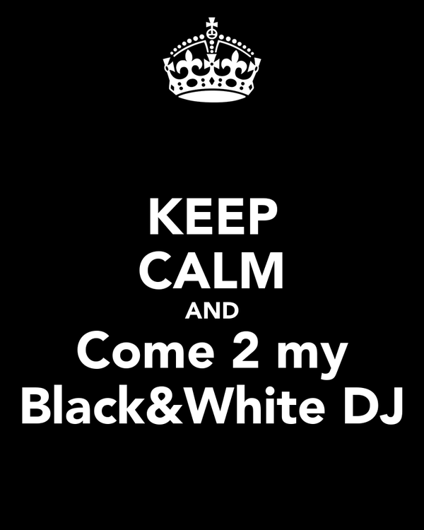 KEEP CALM AND Come 2 my Black&White DJ