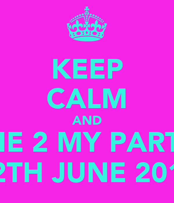 KEEP CALM AND COME 2 MY PARTY!!! 12TH JUNE 2011