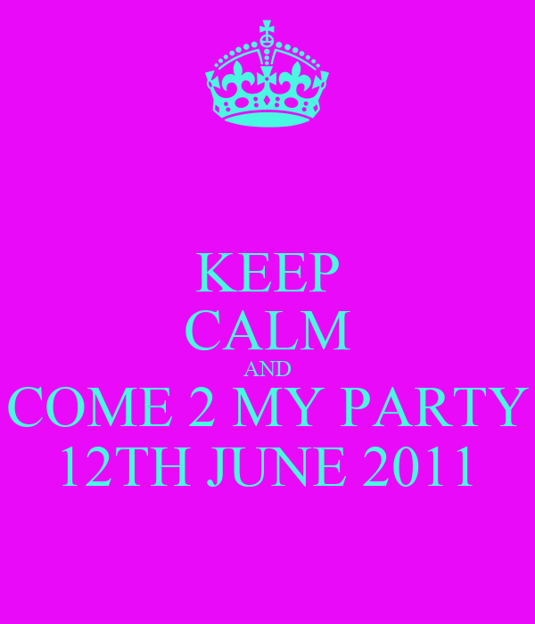 KEEP CALM AND COME 2 MY PARTY 12TH JUNE 2011