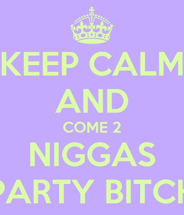 KEEP CALM AND COME 2 NIGGAS PARTY BITCH